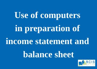 Use of computers in preparation of income statement and balance sheet || Preparation of Financial Statements